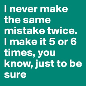 I-never-make-the-same-mistake-twice-I-make-it-5-or